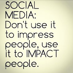 Social Media: Don't Use It To Impress People Use It To Impact People #J560