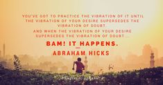 You've got to Practice the Vibrations ....BAM It HAPPENS> #Abraham-Hicks.