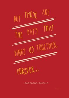 *But Those Are The Days That Bind Us Together* - Bastille/Bad Blood