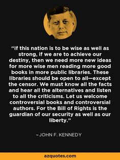 If this nation is to be wise as well as strong, if we are to achieve our destiny, then we need more new ideas for more wise men reading more good books in more public libraries. These libraries should be open to all—except the censor. We must know all the facts and hear all the alternatives and listen to all the criticisms. Let us welcome controversial books and controversial authors. For the Bill of Rights is the guardian of our security as well as our liberty.