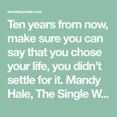 Ten years from now, make sure you can say that you chose your life, you didn't settle for it.   Mandy Hale, The Single Woman