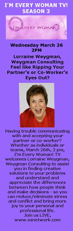 Having trouble communicating with and accepting your partner or co-worker?  Whether as individuals or teams, March 26th, 2 pm, I'm Every Woman! TV welcomes Lorraine Weygman, Weygman Consulting to assist you in finding creative solutions to your problems and understand and appreciate the differences between how people think and make decisions - so you can reduce/eliminate stress and conflict and bring more joy to your personal and professional life. Join us LIVE, www.xsnetwork.com