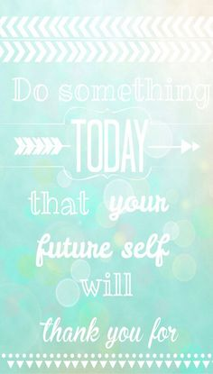 Do Something today that your future self will thank you for!