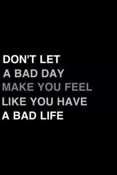 Don't make a bad day make you feel like you have a bad life