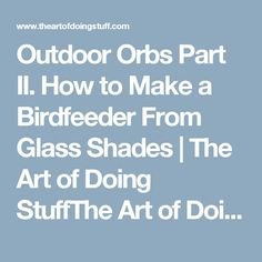 Outdoor Orbs Part II.  How to Make a Birdfeeder From Glass Shades | The Art of Doing StuffThe Art of Doing Stuff