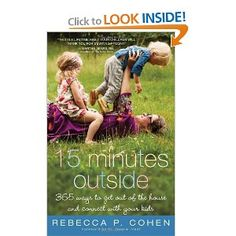 15 Minutes Outside.  365 Ways to Get Out of the House and Connect with Your Kids.  I like the idea of having more specific activity ideas to mix up the normal outside play.  I should get this.
