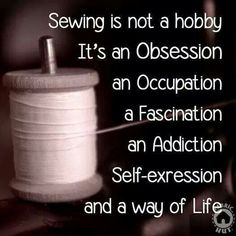 substitute Sewing with QUILTING and that's the truth!