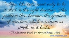 Men, like cats, need only to be stroked in the right direction. The problem thus becomes the question of direction, which is seldom as simple as it looks. | The Spinster Book: 1901 (and Men Are Like Cats...) | KristinHolt.com