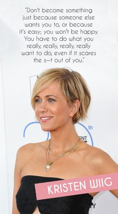 """""""Don't become something just because someone else wants you to or because it's easy; you won't be happy. You have to do what you really, really, really, really want to do, even if it scares the s—t out of you."""" SNL graduate Kristen Wiig knows what it means to follow your dreams and have them come true. The naturally shy actress has gone from fearing public speaking to performing on live television and beyond. Even before her emotional SNL departure in 2014, Kristen had starred in…"""