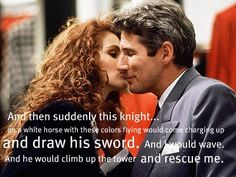 Edward Lewis: So what happens after he climbs up and rescues her?  Vivian: She rescues him right back.