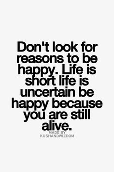 Don't Look For Reasons to Be Happy...