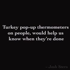 Turkey pop-up thermometers on people, would help us  know when they're done