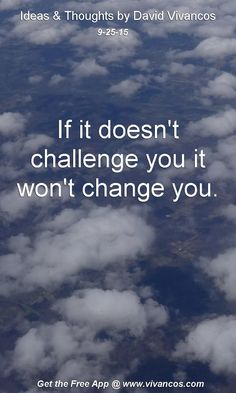 If it doesn't challenge you it won't change you. [September 25th 2015] https://www.youtube.com/watch?v=xLHjYxvO3Q8