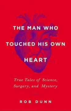 The Man Who Touched His Own Heart: True Tales of Science, Surgery, and Mystery by Robert Dunn - 2/21/2015