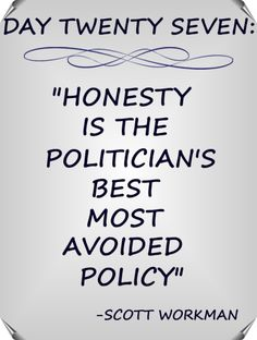 """Day 27 Quote: """"Honesty is the politician's best most avoided policy"""" - Scott Workman"""