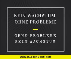 """""""No growth without problems. Without problems no growth."""" Max Bormann"""