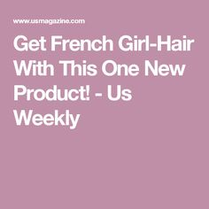 Get French Girl-Hair With This One New Product!  - Us Weekly