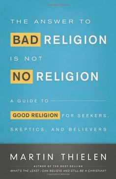 The Answer to Bad Religion Is Not No Religion: A Guide to Good Religion for Seekers, Skeptics, and Believers by Martin Thielen