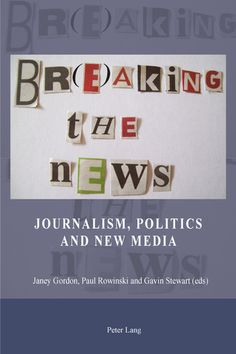 Book Review: Br(e)aking the News: Journalism, Politics and New Media edited by Janey Gordon, Paul Rowinski and Gavin Stewart | LSE Review of...