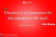 Education is not preparation for life; education is life itself. -John Dewey #tutor #personaltutor #onlinetutor #privatetutor http://www.selectmytutor.co.uk