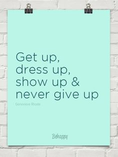 Get up, dress up, show up & never give up!!