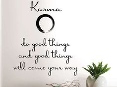 KARMA ~ do good things and good things will come your way.