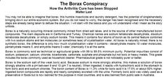 The Borax Conspiracy, How the Arthritis Cure has been Stopped by Walter Last ..a naturally occurring mineral commonly mined from dried salt lakes, and is the source of other manufactured boron compounds. The main deposits are in California and Turkey.... Health Effects of Boron The Arthritis Cure Osteoporosis and Sex Hormones For treating Candida Possible Side-Effects Toxicity Issues The Assault on Borax With lots of research links at the bottom of the article