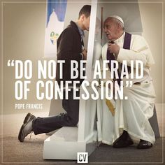 """""""Don't be afraid of confession. When someone is in line for confession he feels all these things - even shame - but then, when he finishes confessing, he leaves (feeling) free, great, beautiful, forgiven, clean, happy."""""""