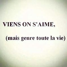 Viens on s'aime, mais genre toute la vie. (come to love but the lifelong kind)