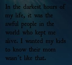 In the darkest hours of my life, it was the awful people in the world who kept me alive. I wanted my kids to know their mom wasn't like that.