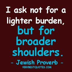 Motivational quotes - I ask not for a lighter burden, but for broader shoulders. Proverbs Quotes, Funny Proverbs, Jewish Proverbs, Motivational Picture Quotes, Inspirational Thoughts, Some Words, Meaningful Quotes, Thought Provoking, Quotes To Live By