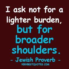 Motivational quotes - I ask not for a lighter burden, but for broader shoulders..
