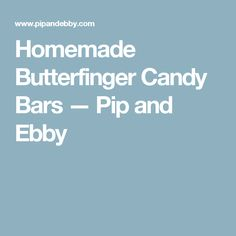 Homemade Butterfinger Candy Bars — Pip and Ebby