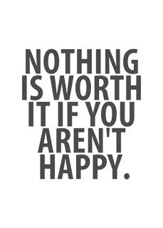 NOTHING IS WORTH IT IF YOU AREN'T HAPPY!!  I refuse to live miserable  will make all efforts in pursuit of happiness!!