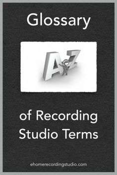Recording Studio Glossary of Terms: A to Z http://ehomerecordingstudio.com/glossary-of-terms/
