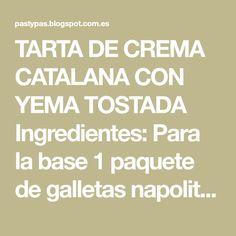 TARTA DE CREMA CATALANA CON YEMA TOSTADA Ingredientes: Para la base 1 paquete de galletas napolitanas de canela y mantequilla blandit...