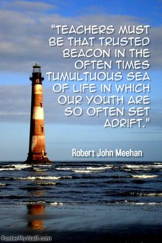 """""""Teachers must be that Trusted Beacon in the often times tumultuous sea of life in which our youth are so often set adrift."""" Robert John Meehan"""