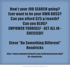 How'z your JOB SEARCH going? Ever want to be your OWN BOSS? Can you afford $25 p/month? Can you BLOG? EMPOWER YOURSELF - GET ALL IN - SUCCEED!! Steve Do Something Different Hendricks