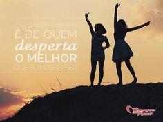 Eu gosto mesmo é de quem desperta o melhor que eu posso ser. #melhor #amizade #amigo
