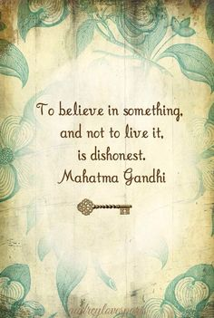 """To believe in something, and not to live it, is dishonest."" - Mahatma Gandhi"