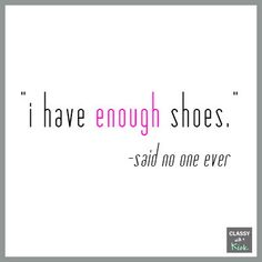 Shoe Quote: I have enough shoes...said no one ever. #ShoeQuote