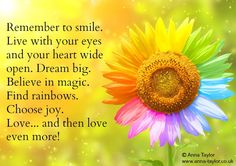 Remember to smile. Live with your eyes and your heart wide open. ♥ Dream big. Believe in magic. Find rainbows. Choose joy. Love ... and then love even more!  ~ Anna Taylor