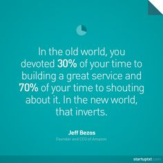 """""""In the old world, you devoted 30% of your time to building a great service and 70% of your time to shouting about it. In the new world, that inverts"""" - Jeff Bezos, Amazon. #startup #startups #quote #quotes #entrepreneur #entrepreneurs #ceo #founder #founders #time #marketing"""