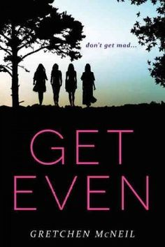Get Even by Gretchen McNeil - Bree Deringer, Olivia Hayes, Kity Wei, and Margot Me Jia have nothing in common, At least that's what they'd like the students and administrators of their elite private school to think. The girls have different goals, different friends, and different lives, but they share one very big secret: They're all members of Don't Get Mad, a secret society that anonymously takes revenge on the school's bullies, mean girls, and tyrannical teachers.