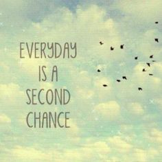 """Everyday is a second chance to turn it all around"""