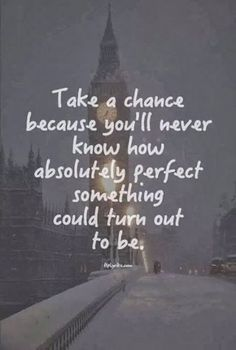 Take a chance because you'll never know how absolutely perfect something could turn out to be