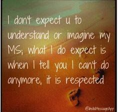 I don't expect you to understand or imagine my MS, what I do expect is when I tell you I can't do anymore, it is respected. #msawareness