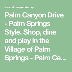 Palm Canyon Drive - Palm Springs Style. Shop, dine and play in the Village of Palm Springs - Palm Canyon Drive...Palm Springs Style!