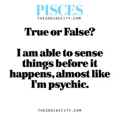 I am able to sense things before it happens, almost like I'm psychic. True or False?