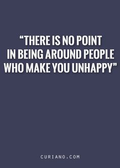 There is no point in being around people who make you unhappy.